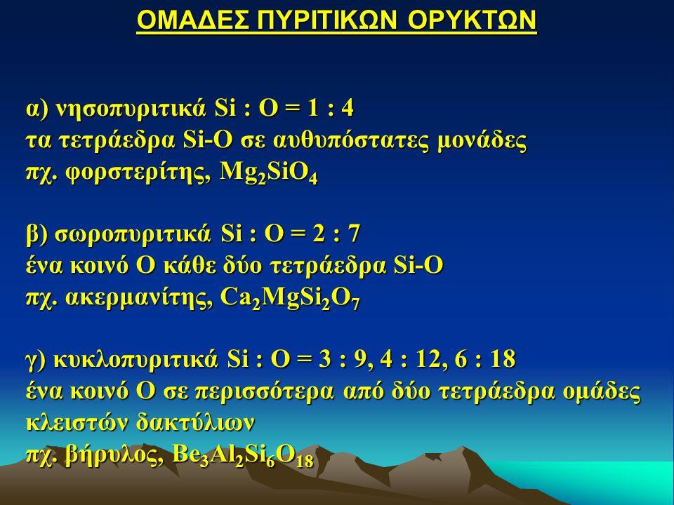 α) νησοπυριτικά Si : O = 1 : 4 τα τετράεδρα Si-O σε αυθυπόστατες μονάδες πχ. φορστερίτης, Mg 2 SiO 4 β) σωροπυριτικά Si : O = 2 : 7 ένα κοινό Ο κάθε δ
