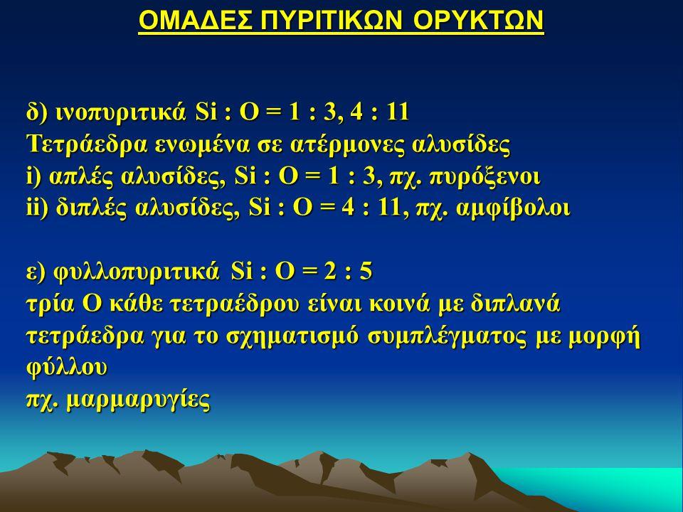δ) ινοπυριτικά Si : O = 1 : 3, 4 : 11 Τετράεδρα ενωμένα σε ατέρμονες αλυσίδες i) απλές αλυσίδες, Si : O = 1 : 3, πχ. πυρόξενοι ii) διπλές αλυσίδες, Si