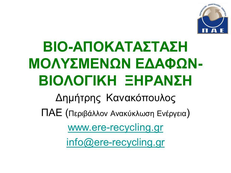 ΒΙΟ-ΑΠΟΚΑΤΑΣΤΑΣΗ ΜΟΛΥΣΜΕΝΩΝ ΕΔΑΦΩΝ- ΒΙΟΛΟΓΙΚΗ ΞΗΡΑΝΣΗ Δημήτρης Κανακόπουλος ΠΑΕ ( Περιβάλλον Ανακύκλωση Ενέργεια ) www.ere-recycling.gr info@ere-recyc