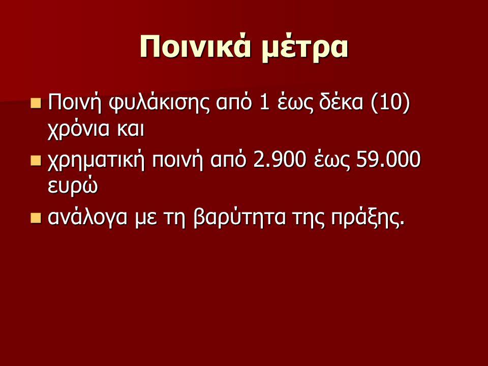 Ποινικά μέτρα Ποινή φυλάκισης από 1 έως δέκα (10) χρόνια και Ποινή φυλάκισης από 1 έως δέκα (10) χρόνια και χρηματική ποινή από 2.900 έως 59.000 ευρώ χρηματική ποινή από 2.900 έως 59.000 ευρώ ανάλογα με τη βαρύτητα της πράξης.