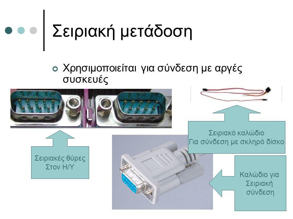 Σειριακή μετάδοση Χρησιμοποιείται για σύνδεση με αργές συσκευές Σειριακές θύρες Στον Η/Υ Σειριακό καλώδιο Για σύνδεση με σκληρό δίσκο Καλώδιο για Σειρ