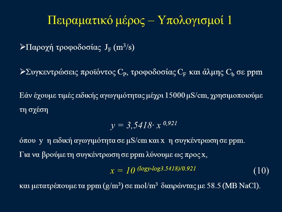 Πειραματικό μέρος – Υπολογισμοί 1  Παροχή τροφοδοσίας J F (m 3 /s)  Συγκεντρώσεις προϊόντος C P, τροφοδοσίας C F και άλμης C b σε ppm Εάν έχουμε τιμ