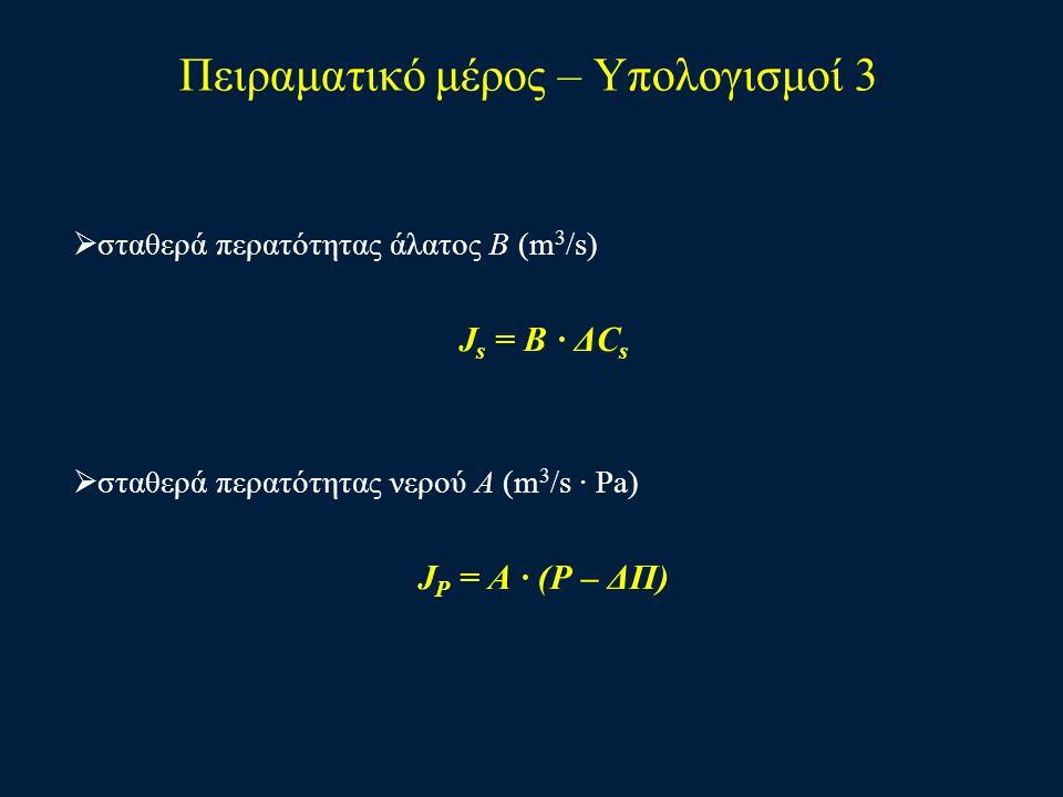 Πειραματικό μέρος – Υπολογισμοί 3  σταθερά περατότητας άλατος Β (m 3 /s) J s = B · ΔC s  σταθερά περατότητας νερού Α (m 3 /s · Ρa) J P = A · (P – ΔΠ