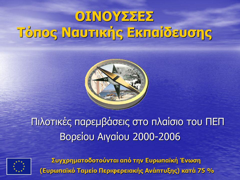 ΟΙΝΟΥΣΣΕΣ Τόπος Ναυτικής Εκπαίδευσης Πιλοτικές παρεμβάσεις στο πλαίσιο του ΠΕΠ Βορείου Αιγαίου 2000-2006 Πιλοτικές παρεμβάσεις στο πλαίσιο του ΠΕΠ Βορείου Αιγαίου 2000-2006 Συγχρηματοδοτούνται από την Ευρωπαϊκή Ένωση Συγχρηματοδοτούνται από την Ευρωπαϊκή Ένωση (Ευρωπαϊκό Ταμείο Περιφερειακής Ανάπτυξης) κατά 75 % (Ευρωπαϊκό Ταμείο Περιφερειακής Ανάπτυξης) κατά 75 %
