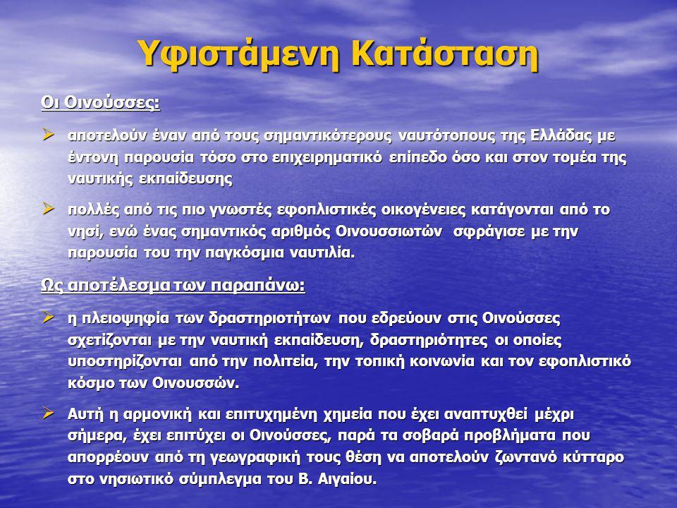 Υφιστάμενη Κατάσταση Οι Οινούσσες:  αποτελούν έναν από τους σημαντικότερους ναυτότοπους της Ελλάδας με έντονη παρουσία τόσο στο επιχειρηματικό επίπεδο όσο και στον τομέα της ναυτικής εκπαίδευσης  πολλές από τις πιο γνωστές εφοπλιστικές οικογένειες κατάγονται από το νησί, ενώ ένας σημαντικός αριθμός Οινουσσιωτών σφράγισε με την παρουσία του την παγκόσμια ναυτιλία.