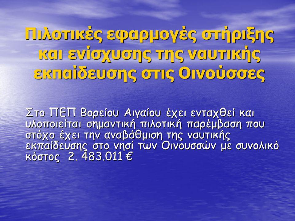 Πιλοτικές εφαρμογές στήριξης και ενίσχυσης της ναυτικής εκπαίδευσης στις Οινούσσες Στο ΠΕΠ Βορείου Αιγαίου έχει ενταχθεί και υλοποιείται σημαντική πιλοτική παρέμβαση που στόχο έχει την αναβάθμιση της ναυτικής εκπαίδευσης στο νησί των Οινουσσών με συνολικό κόστος 2.