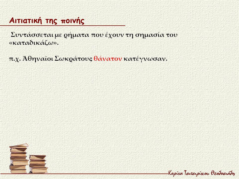Αιτιατική της ποινής Συντάσσεται με ρήματα που έχουν τη σημασία του «καταδικάζω». π.χ. Ἀθηναῖοι Σωκράτους θάνατον κατέγνωσαν.