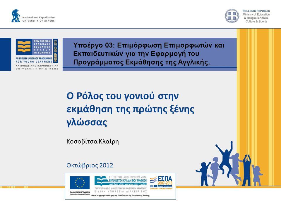 Ο Ρόλος του γονιού στην εκμάθηση της πρώτης ξένης γλώσσας Κοσοβίτσα Κλαίρη Οκτώβριος 2012 Υποέργο 03: Επιμόρφωση Επιμορφωτών και Εκπαιδευτικών για την