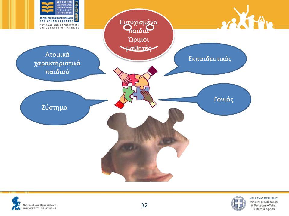 32 Εκπαιδευτικός Ατομικά χαρακτηριστικά παιδιού Σύστημα Γονιός Ευτυχισμένα παιδιά Ώριμοι μαθητές Ευτυχισμένα παιδιά Ώριμοι μαθητές