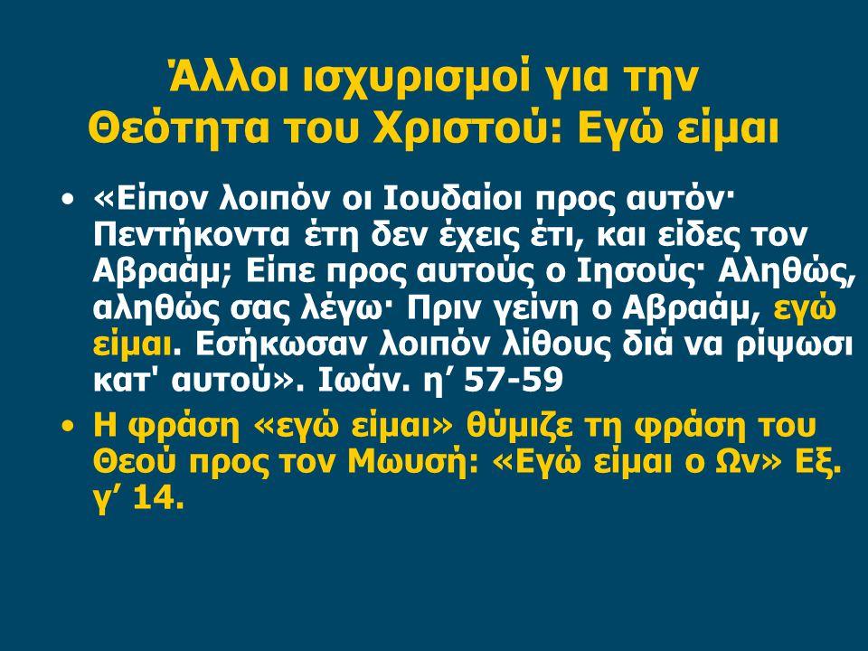 Άλλοι ισχυρισμοί για την Θεότητα του Χριστού: Εγώ είμαι «Είπον λοιπόν οι Ιουδαίοι προς αυτόν· Πεντήκοντα έτη δεν έχεις έτι, και είδες τον Αβραάμ; Είπε προς αυτούς ο Ιησούς· Αληθώς, αληθώς σας λέγω· Πριν γείνη ο Αβραάμ, εγώ είμαι.