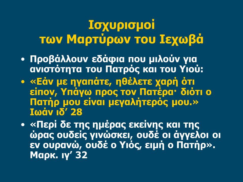 Ισχυρισμοί των Μαρτύρων του Ιεχωβά Προβάλλουν εδάφια που μιλούν για ανιστότητα του Πατρός και του Υιού: «Εάν με ηγαπάτε, ηθέλετε χαρή ότι είπον, Υπάγω προς τον Πατέρα· διότι ο Πατήρ μου είναι μεγαλήτερός μου.» Ιωάν ιδ' 28 «Περί δε της ημέρας εκείνης και της ώρας ουδείς γινώσκει, ουδέ οι άγγελοι οι εν ουρανώ, ουδέ ο Υιός, ειμή ο Πατήρ».