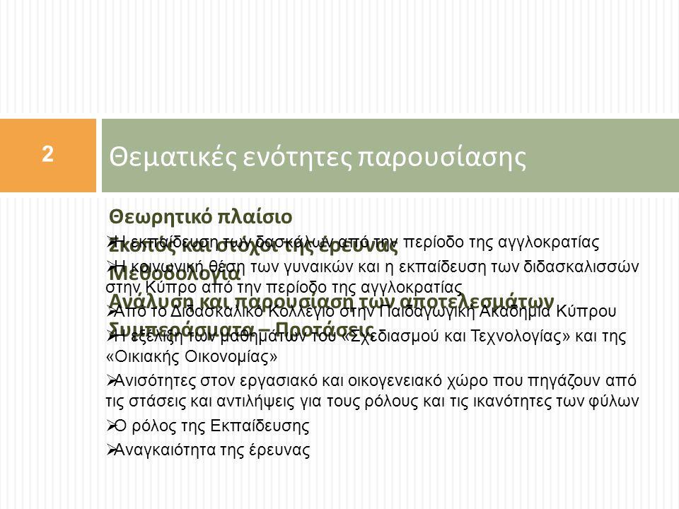 Η εκπαίδευση των διδασκαλισσών στην Κύπρο από την περίοδο της αγγλοκρατίας (1)  Λόγω της απροθυμίας των γονιών να διδάσκονται τα κορίτσια τους από άντρες δασκάλους και σε συνάρτηση με τις αυξημένες ανάγκες για διδασκαλικό προσωπικό και ιδιαίτερα γυναίκες (Talbot & Cape, 1914), το διδασκαλικό επάγγελμα ήταν ίσως το πρώτο « ανδροκρατούμενο » επάγγελμα στο οποίο εισήλθαν οι γυναίκες στην Κύπρο την εποχή της αποικιοκρατίας.