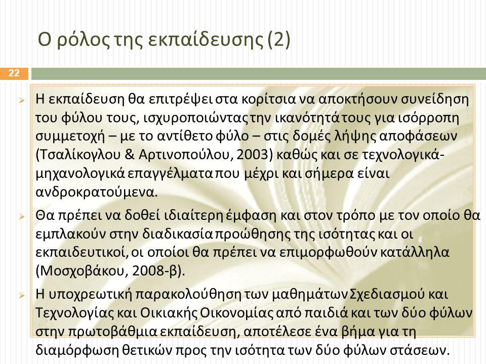 Ο ρόλος της εκπαίδευσης (2)  Η εκπαίδευση θα επιτρέψει στα κορίτσια να αποκτήσουν συνείδηση του φύλου τους, ισχυροποιώντας την ικανότητά τους για ισόρροπη συμμετοχή – με το αντίθετο φύλο – στις δομές λήψης αποφάσεων ( Τσαλίκογλου & Αρτινοπούλου, 2003) καθώς και σε τεχνολογικά - μηχανολογικά επαγγέλματα που μέχρι και σήμερα είναι ανδροκρατούμενα.