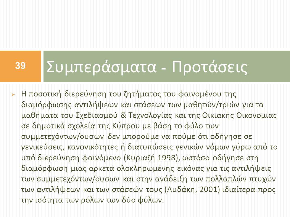  Η ποσοτική διερεύνηση του ζητήματος του φαινομένου της διαμόρφωσης αντιλήψεων και στάσεων των μαθητών / τριών για τα μαθήματα του Σχεδιασμού & Τεχνολογίας και της Οικιακής Οικονομίας σε δημοτικά σχολεία της Κύπρου με βάση το φύλο των συμμετεχόντων / ουσων δεν μπορούμε να πούμε ότι οδήγησε σε γενικεύσεις, κανονικότητες ή διατυπώσεις γενικών νόμων γύρω από το υπό διερεύνηση φαινόμενο ( Κυριαζή 1998), ωστόσο οδήγησε στη διαμόρφωση μιας αρκετά ολοκληρωμένης εικόνας για τις αντιλήψεις των συμμετεχόντων / ουσων και στην ανάδειξη των πολλαπλών πτυχών των αντιλήψεων και των στάσεών τους ( Λυδάκη, 2001) ιδιαίτερα προς την ισότητα των ρόλων των δύο φύλων.