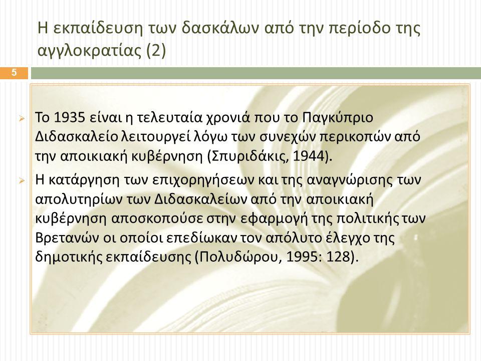 Η εκπαίδευση των δασκάλων από την περίοδο της αγγλοκρατίας (2)  Το 1935 είναι η τελευταία χρονιά που το Παγκύπριο Διδασκαλείο λειτουργεί λόγω των συνεχών περικοπών από την αποικιακή κυβέρνηση ( Σπυριδάκις, 1944).