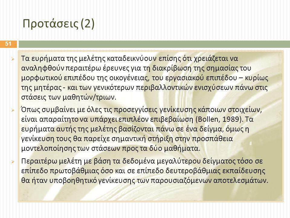 Προτάσεις (2)  Τα ευρήματα της μελέτης καταδεικνύουν επίσης ότι χρειάζεται να αναληφθούν περαιτέρω έρευνες για τη διακρίβωση της σημασίας του μορφωτικού επιπέδου της οικογένειας, του εργασιακού επιπέδου – κυρίως της μητέρας - και των γενικότερων περιβαλλοντικών ενισχύσεων πάνω στις στάσεις των μαθητών / τριων.