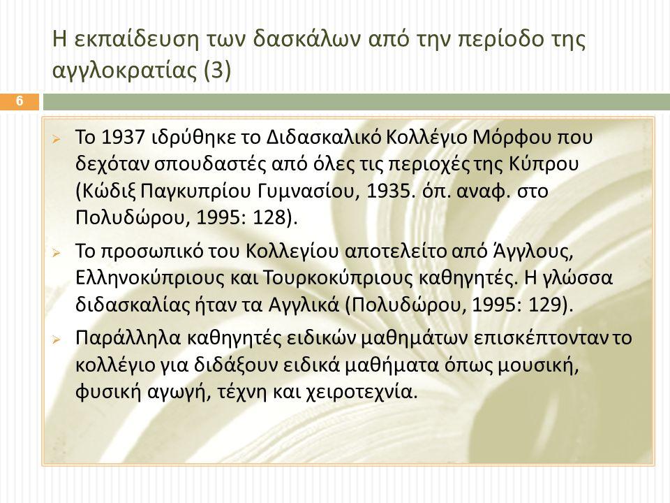 Η εκπαίδευση των δασκάλων από την περίοδο της αγγλοκρατίας (3)  Το 1937 ιδρύθηκε το Διδασκαλικό Κολλέγιο Μόρφου που δεχόταν σπουδαστές από όλες τις περιοχές της Κύπρου ( Κώδιξ Παγκυπρίου Γυμνασίου, 1935.