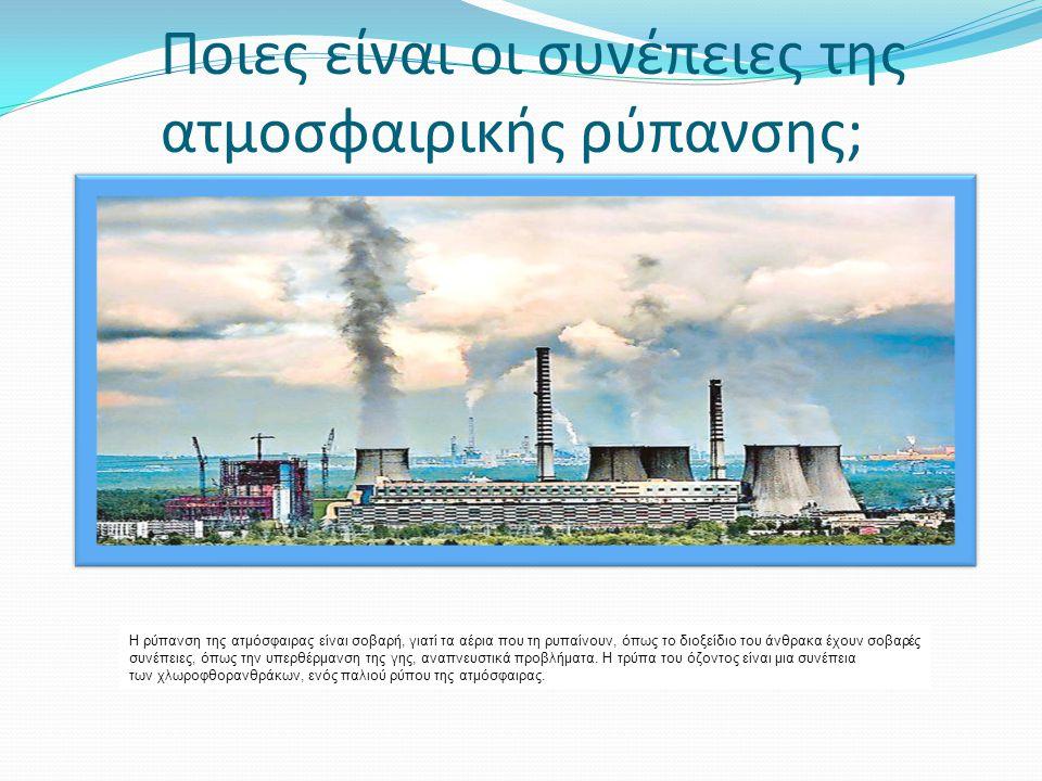 Ποιες είναι οι συνέπειες της ατμοσφαιρικής ρύπανσης; Η ρύπανση της ατμόσφαιρας είναι σοβαρή, γιατί τα αέρια που τη ρυπαίνουν, όπως το διοξείδιο του άν
