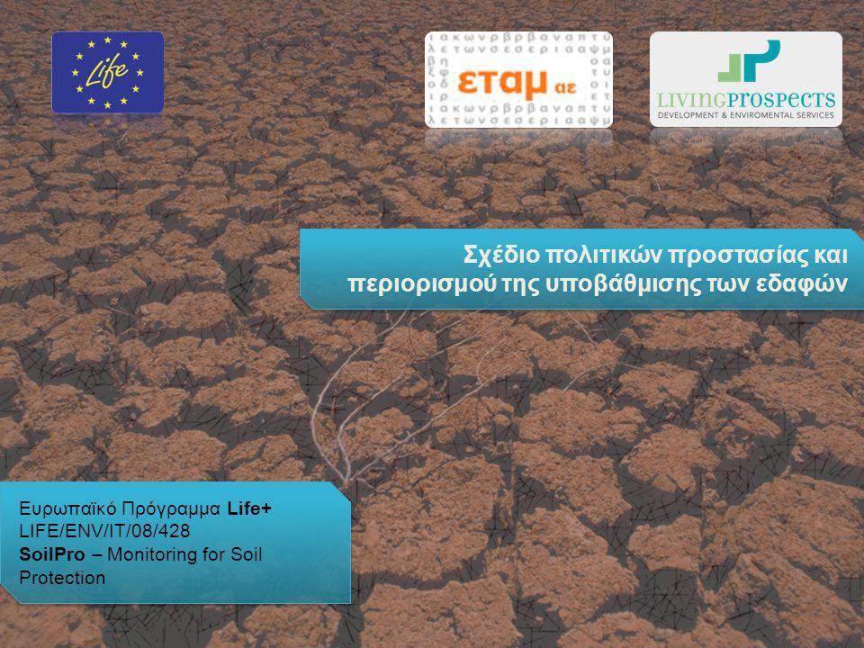 Ευρωπαϊκό Πρόγραμμα Life+ LIFE/ENV/IT/08/428 SoilPro – Monitoring for Soil Protection Ευρωπαϊκό Πρόγραμμα Life+ LIFE/ENV/IT/08/428 SoilPro – Monitoring for Soil Protection Σχέδιο πολιτικών προστασίας και περιορισμού της υποβάθμισης των εδαφών
