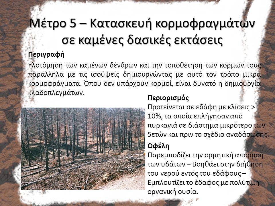 Μέτρο 5 – Κατασκευή κορμοφραγμάτων σε καμένες δασικές εκτάσεις Περιγραφή Υλοτόμηση των καμένων δένδρων και την τοποθέτηση των κορμών τους παράλληλα με τις ισοϋψείς δημιουργώντας με αυτό τον τρόπο μικρά κορμοφράγματα.