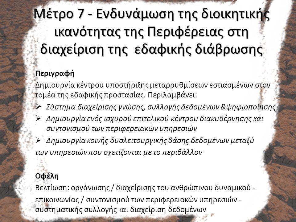 Μέτρο 7 - Ενδυνάμωση της διοικητικής ικανότητας της Περιφέρειας στη διαχείριση της εδαφικής διάβρωσης Περιγραφή Δημιουργία κέντρου υποστήριξης μεταρρυθμίσεων εστιασμένων στον τομέα της εδαφικής προστασίας.