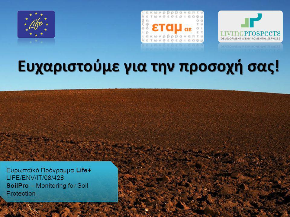 Ευχαριστούμε για την προσοχή σας! Ευρωπαϊκό Πρόγραμμα Life+ LIFE/ENV/IT/08/428 SoilPro – Monitoring for Soil Protection Ευρωπαϊκό Πρόγραμμα Life+ LIFE