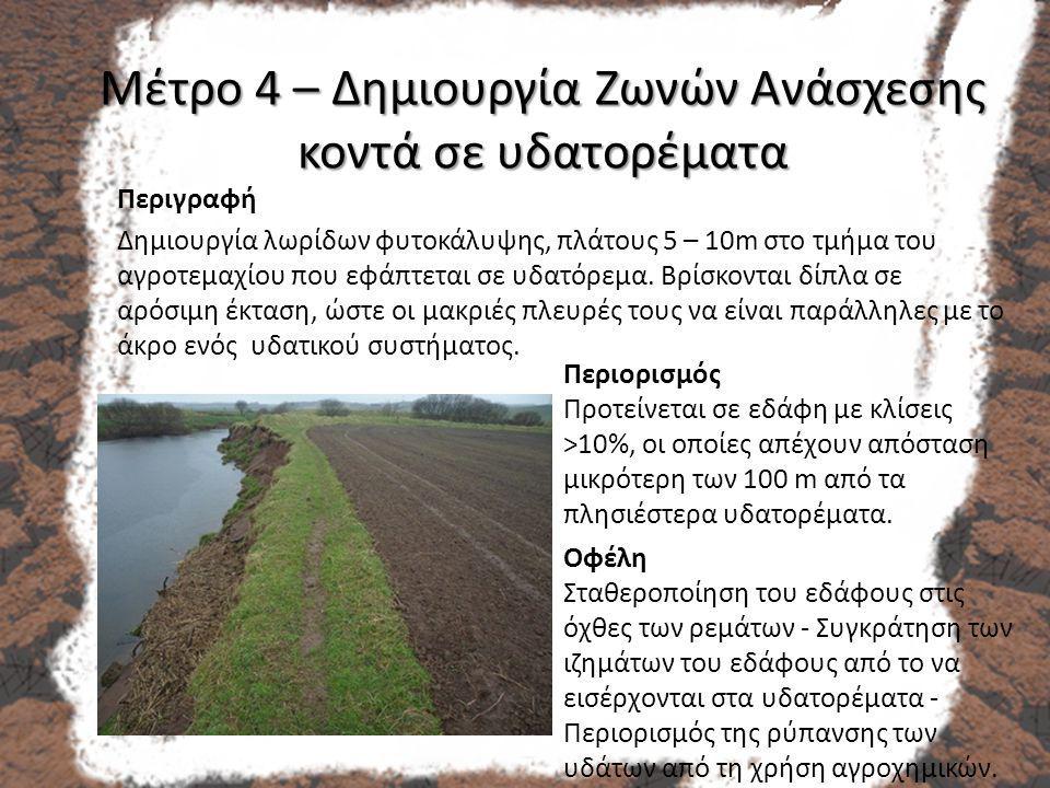 Μέτρο 4 – Δημιουργία Ζωνών Ανάσχεσης κοντά σε υδατορέματα Περιγραφή Δημιουργία λωρίδων φυτοκάλυψης, πλάτους 5 – 10m στο τμήμα του αγροτεμαχίου που εφάπτεται σε υδατόρεμα.