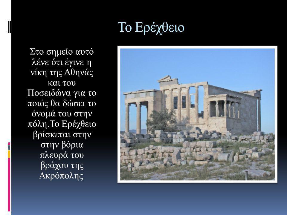 Το Ερέχθειο Στο σημείο αυτό λένε ότι έγινε η νίκη της Αθηνάς και του Ποσειδώνα για το ποιός θα δώσει το όνομά του στην πόλη.To Ερέχθειο βρίσκεται στην