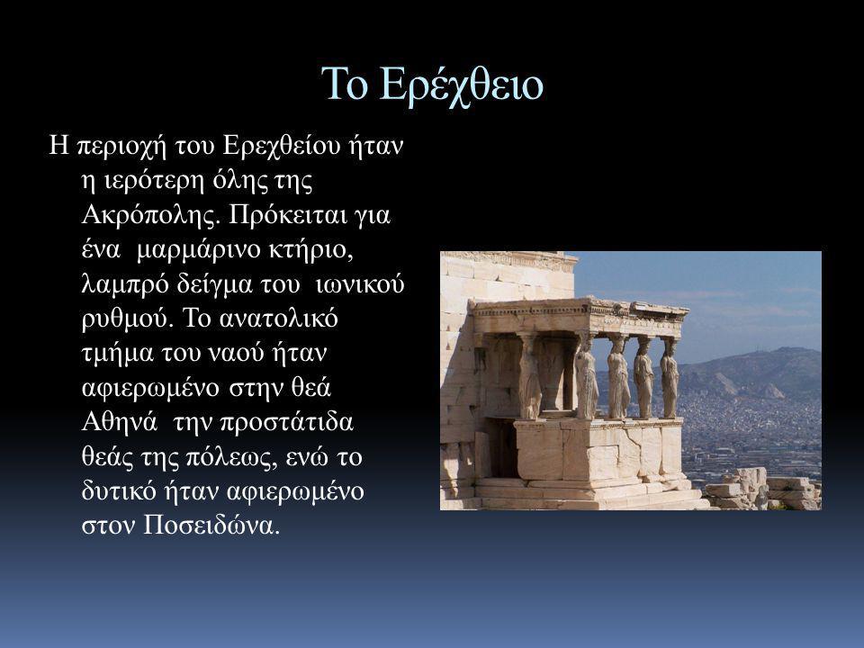 Το Ερέχθειο Η περιοχή του Ερεχθείου ήταν η ιερότερη όλης της Ακρόπολης. Πρόκειται για ένα μαρμάρινο κτήριο, λαμπρό δείγμα του ιωνικού ρυθμού. Το ανατο