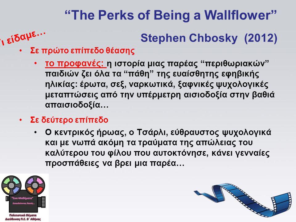 The Perks of Being a Wallflower Stephen Chbosky (2012) Σε πρώτο επίπεδο θέασης το προφανές: η ιστορία μιας παρέας περιθωριακών παιδιών ζει όλα τα πάθη της ευαίσθητης εφηβικής ηλικίας: έρωτα, σεξ, ναρκωτικά, ξαφνικές ψυχολογικές μεταπτώσεις από την υπέρμετρη αισιοδοξία στην βαθιά απαισιοδοξία… Σε δεύτερο επίπεδο Ο κεντρικός ήρωας, ο Τσάρλι, εύθραυστος ψυχολογικά και με νωπά ακόμη τα τραύματα της απώλειας του καλύτερου του φίλου που αυτοκτόνησε, κάνει γενναίες προσπάθειες να βρει μια παρέα… Τι είδαμε…