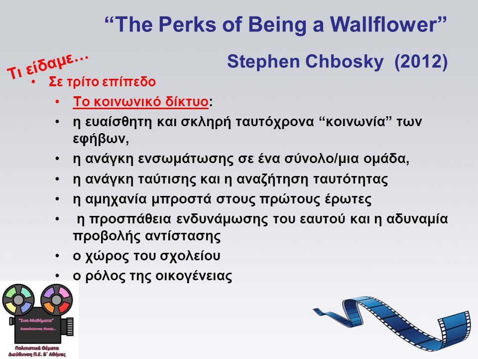 The Perks of Being a Wallflower Stephen Chbosky (2012) Σε τρίτο επίπεδο Το κοινωνικό δίκτυο: η ευαίσθητη και σκληρή ταυτόχρονα κοινωνία των εφήβων, η ανάγκη ενσωμάτωσης σε ένα σύνολο/μια ομάδα, η ανάγκη ταύτισης και η αναζήτηση ταυτότητας η αμηχανία μπροστά στους πρώτους έρωτες η προσπάθεια ενδυνάμωσης του εαυτού και η αδυναμία προβολής αντίστασης ο χώρος του σχολείου ο ρόλος της οικογένειας Τι είδαμε…