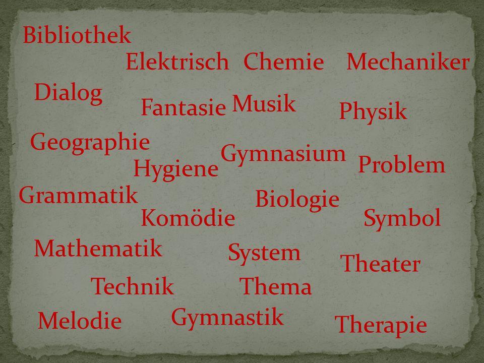 Bibliothek Biologie Chemie Dialog Elektrisch Fantasie Geographie Grammatik Gymnasium Hygiene Komödie Mathematik Mechaniker Musik Physik Problem Symbol System Technik Theater Melodie Thema Gymnastik Therapie