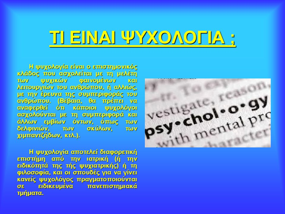 ΨΥΧΟΛΟΓΙΑ Με τον όρο Ψυχολογία (ετυμολογείται από την αρχαία ελληνική: Ψυχή + λόγος), εννοείται η μελέτη της συμπεριφοράς, του νου και της σκέψης. ελλ