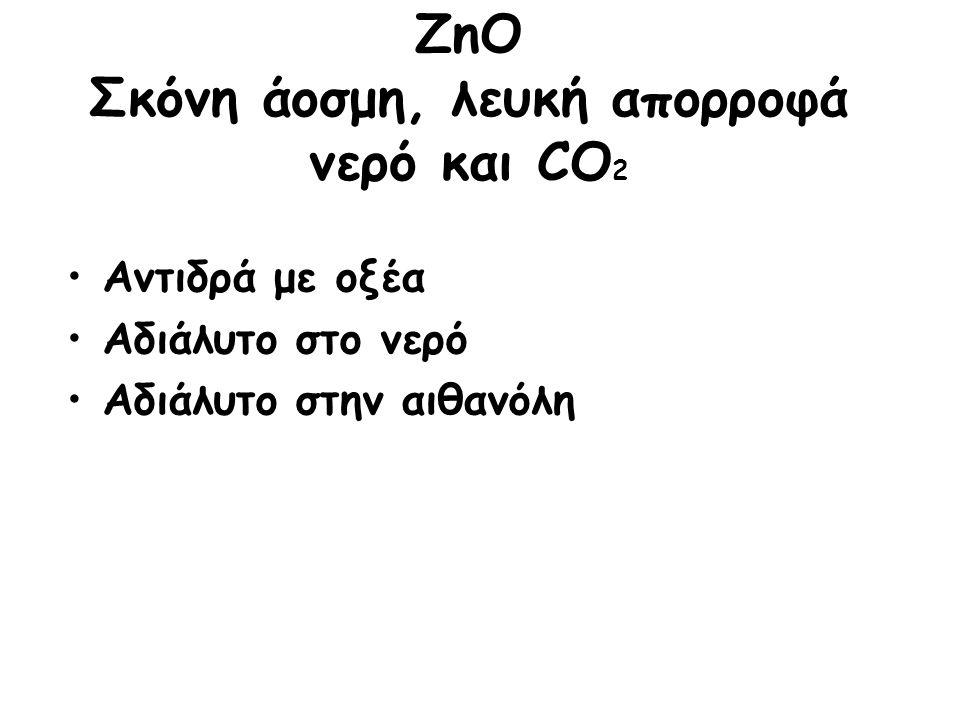 ZnO Σκόνη άοσμη, λευκή απορροφά νερό και CO 2 Αντιδρά με οξέα Αδιάλυτο στο νερό Αδιάλυτο στην αιθανόλη