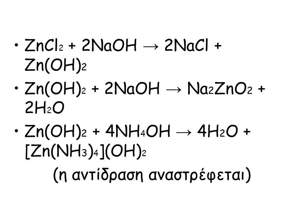 ZnCl 2 + 2NaOH → 2NaCl + Ζn(OH) 2 Zn(OH) 2 + 2NaOH → Na 2 ZnO 2 + 2H 2 O Zn(OH) 2 + 4NH 4 OH → 4H 2 O + [Zn(NH 3 ) 4 ](OH) 2 (η αντίδραση αναστρέφεται)