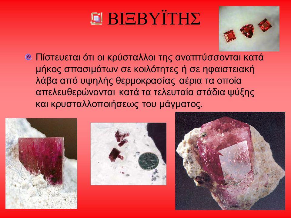 ΒΙΞΒΥΪΤΗΣ Πίστευεται ότι οι κρύσταλλοι της αναπτύσσονται κατά μήκος σπασιμάτων σε κοιλότητες ή σε ηφαιστειακή λάβα από υψηλής θερμοκρασίας αέρια τα οπ