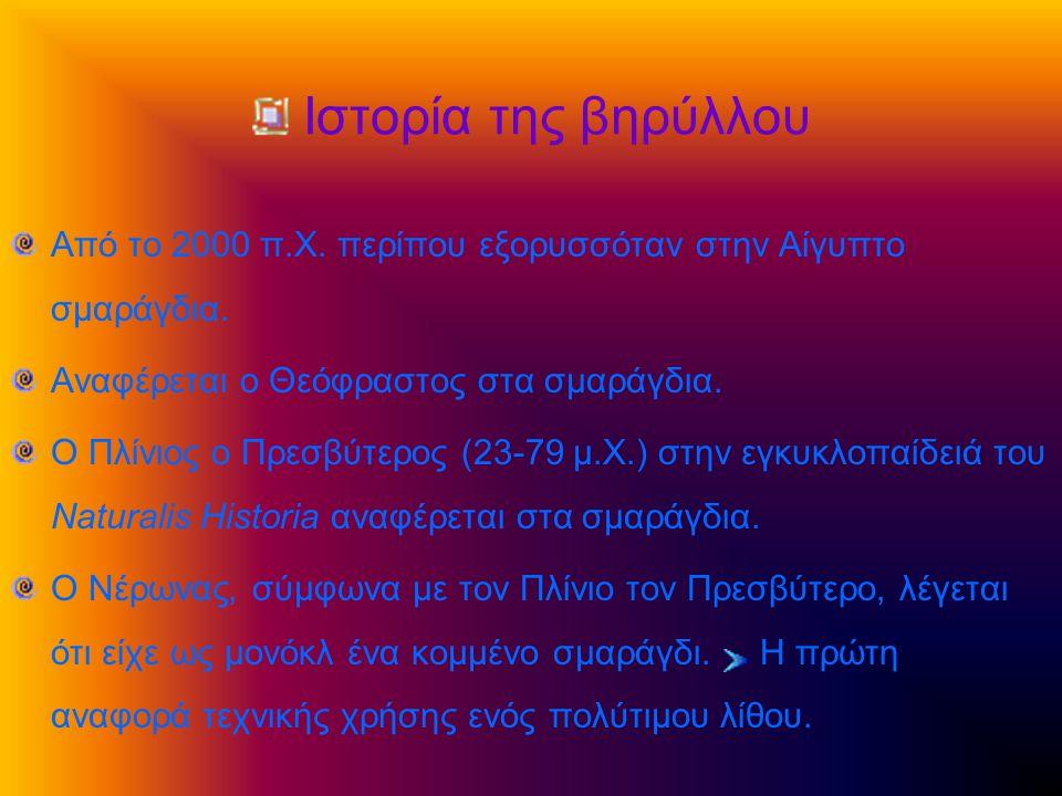 Ιστορία της βηρύλλου Από το 2000 π.Χ. περίπου εξορυσσόταν στην Αίγυπτο σμαράγδια. Αναφέρεται ο Θεόφραστος στα σμαράγδια. Ο Πλίνιος ο Πρεσβύτερος (23-7