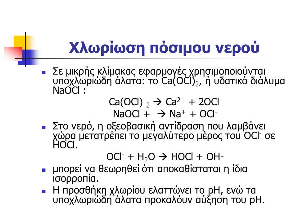 Χλωρίωση πόσιμου νερού Σε μικρής κλίμακας εφαρμογές χρησιμοποιούνται υποχλωριώδη άλατα: το Ca(OCl) 2, ή υδατικό διάλυμα ΝaOCl : Ca(OCl) 2  Ca 2+ + 2O