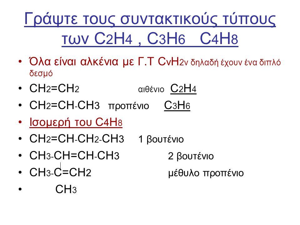 Γράψτε τους συντακτικούς τύπους των C 2 H 4, C 3 H 6 C 4 H 8 Όλα είναι αλκένια με Γ.Τ C ν Η 2ν δηλαδή έχουν ένα διπλό δεσμό CH 2 =CH 2αιθένιο C 2 H 4