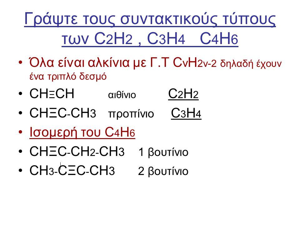 Γράψτε τους συντακτικούς τύπους των C 2 H 2, C 3 H 4 C 4 H 6 Όλα είναι αλκίνια με Γ.Τ C ν Η 2ν-2 δηλαδή έχουν ένα τριπλό δεσμό CH Ξ CH αιθίνιο C 2 H 2
