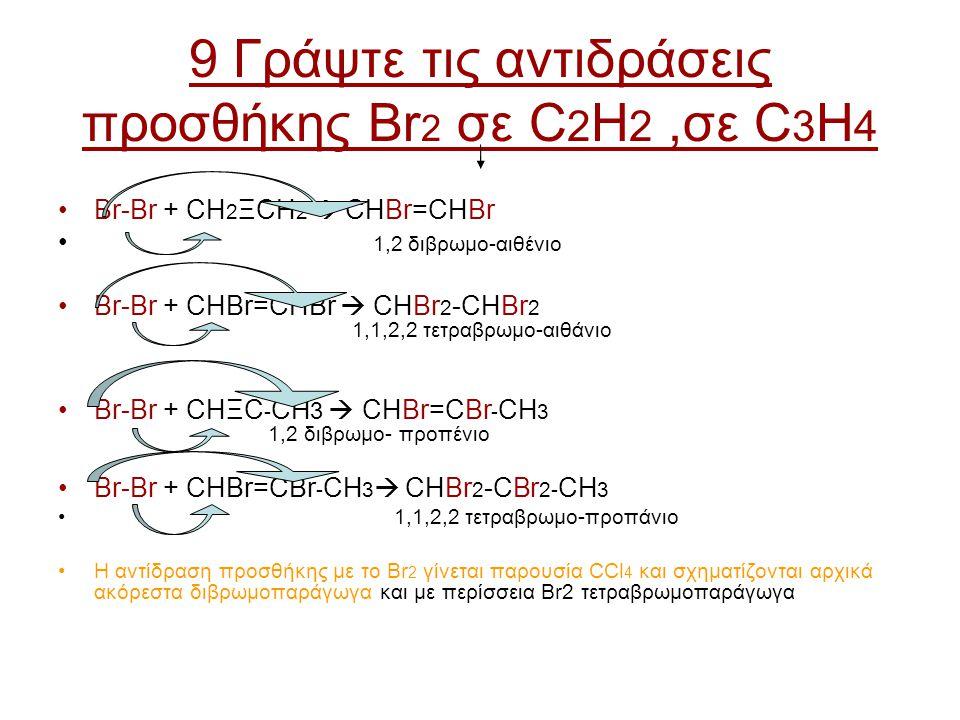 9 Γράψτε τις αντιδράσεις προσθήκης Βr 2 σε C 2 H 2,σε C 3 H 4 Br-Br + CH 2 ΞCH 2  CHBr=CHBr 1,2 διβρωμο-αιθένιο Br-Br + CHBr=CHBr  CHBr 2 -CHBr 2 1,