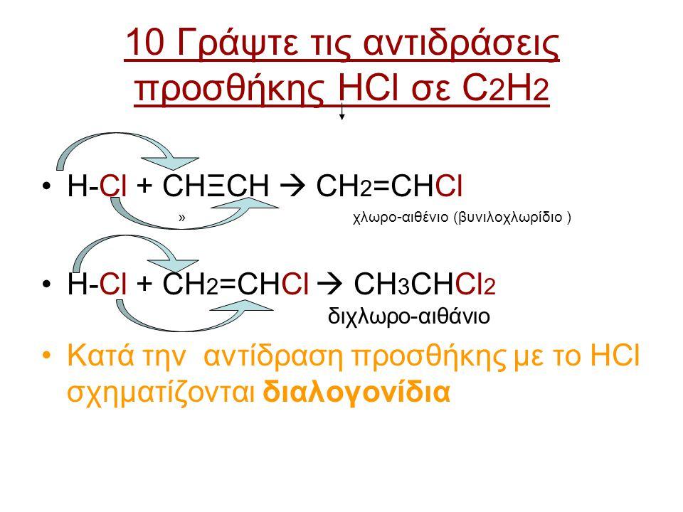 10 Γράψτε τις αντιδράσεις προσθήκης HCl σε C 2 H 2 H-Cl + CHΞCH  CH 2 =CHCl » χλωρο-αιθένιο (βυνιλοχλωρίδιο ) H-Cl + CH 2 =CHCl  CH 3 CHCl 2 διχλωρο