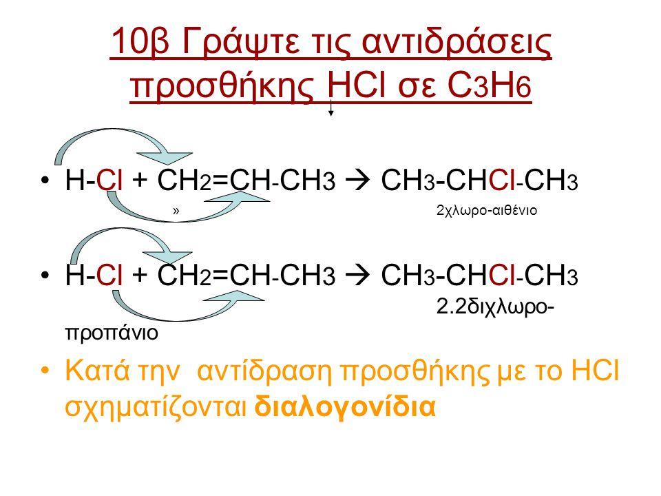 10β Γράψτε τις αντιδράσεις προσθήκης HCl σε C 3 H 6 H-Cl + CH 2 =CH - CH 3  CH 3 -CHCl - CH 3 » 2χλωρο-αιθένιο H-Cl + CH 2 =CH - CH 3  CH 3 -CHCl -