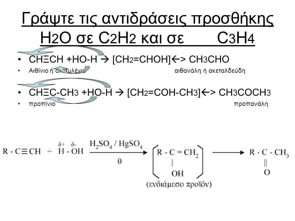 Γράψτε τις αντιδράσεις προσθήκης H 2 O σε C 2 H 2 και σε C 3 H 4 CHΞCH +HO-Η  [CH 2 =CHOH]  > CH 3 CHO Αιθίνιο ή ακετυλένιο αιθανάλη ή ακεταλδεύδη C