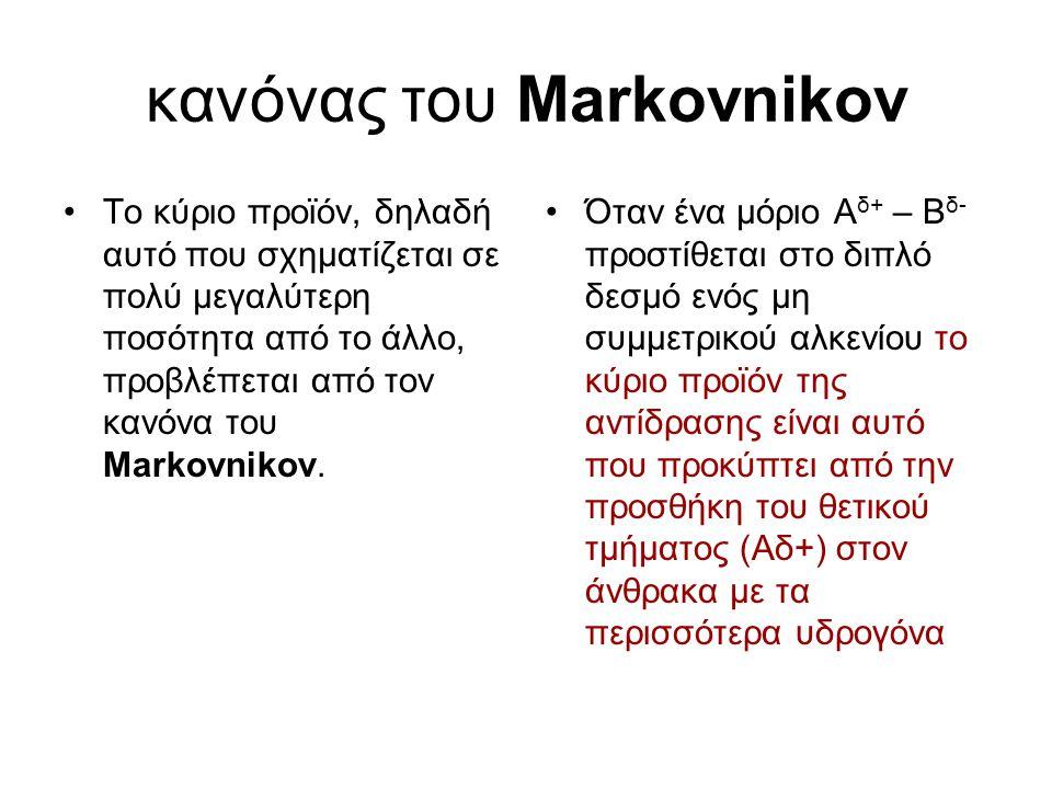 κανόνας του Markovnikov Το κύριο προϊόν, δηλαδή αυτό που σχηµατίζεται σε πολύ µεγαλύτερη ποσότητα από το άλλο, προβλέπεται από τον κανόνα του Markovni