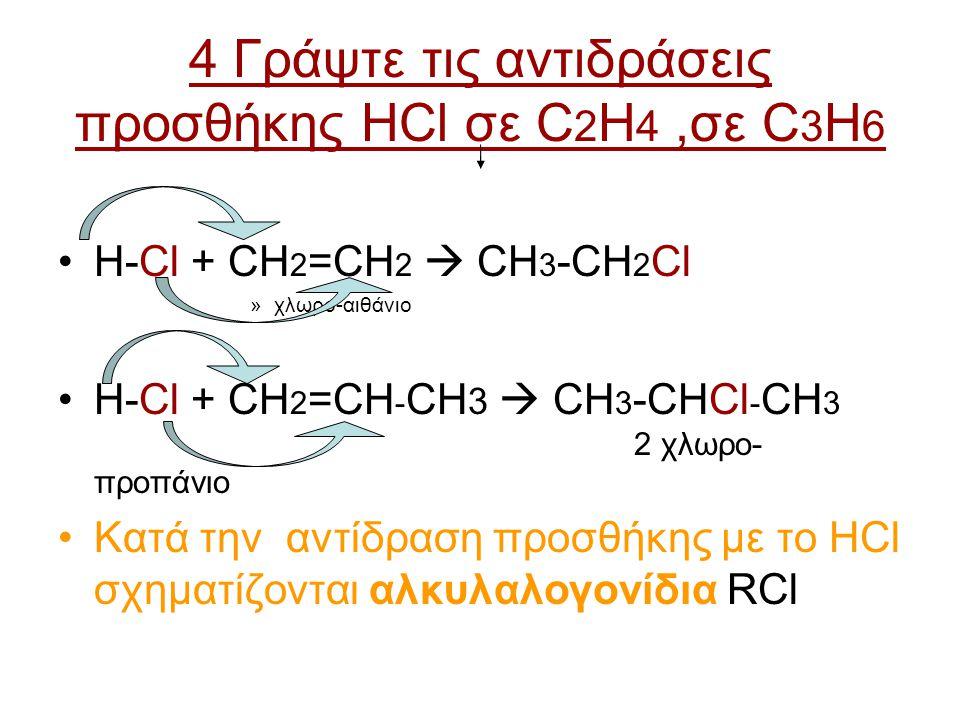 4 Γράψτε τις αντιδράσεις προσθήκης HCl σε C 2 H 4,σε C 3 H 6 H-Cl + CH 2 =CH 2  CH 3 -CH 2 Cl »χλωρο-αιθάνιο H-Cl + CH 2 =CH - CH 3  CH 3 -CHCl - CH