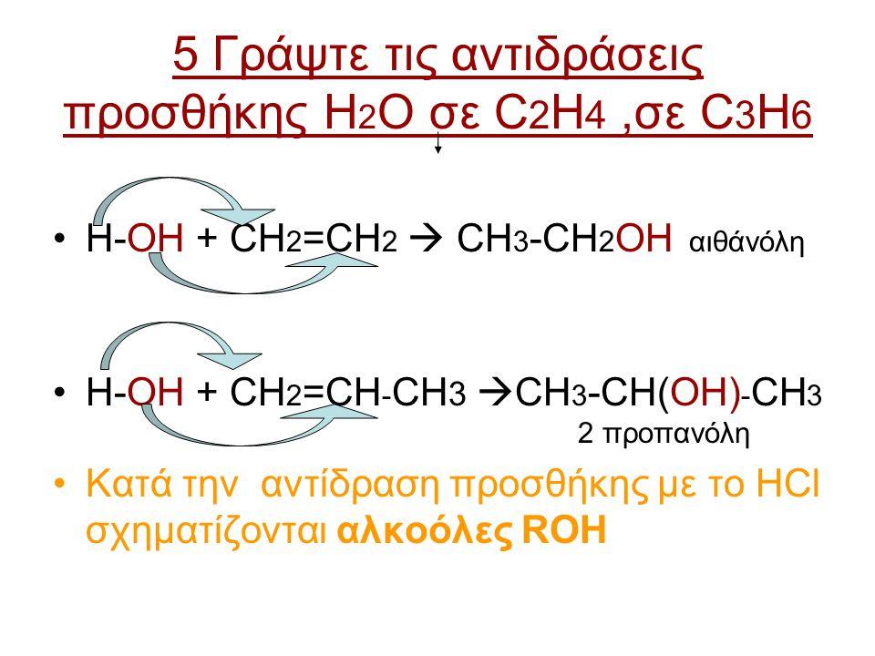 5 Γράψτε τις αντιδράσεις προσθήκης H 2 Ο σε C 2 H 4,σε C 3 H 6 H-ΟΗ + CH 2 =CH 2  CH 3 -CH 2 ΟΗ αιθάνόλη H-ΟΗ + CH 2 =CH - CH 3  CH 3 -CH(ΟΗ) - CH 3