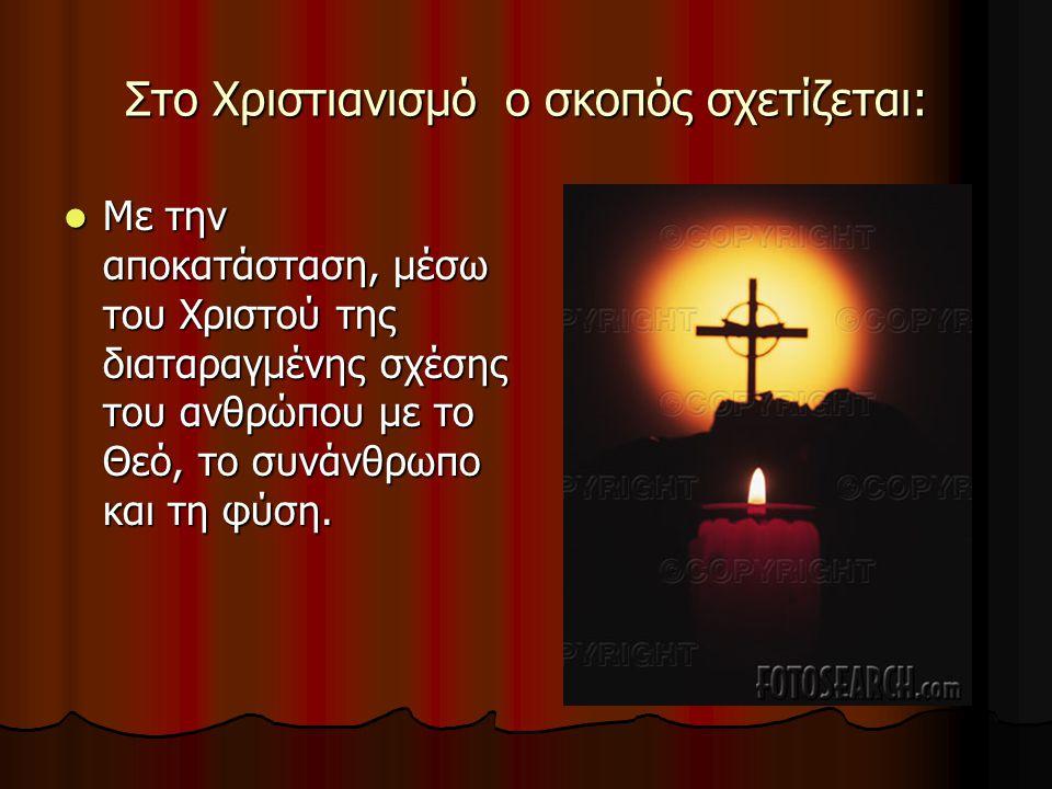 Στο Χριστιανισμό ο σκοπός σχετίζεται: Με την αποκατάσταση, μέσω του Χριστού της διαταραγμένης σχέσης του ανθρώπου με το Θεό, το συνάνθρωπο και τη φύση.