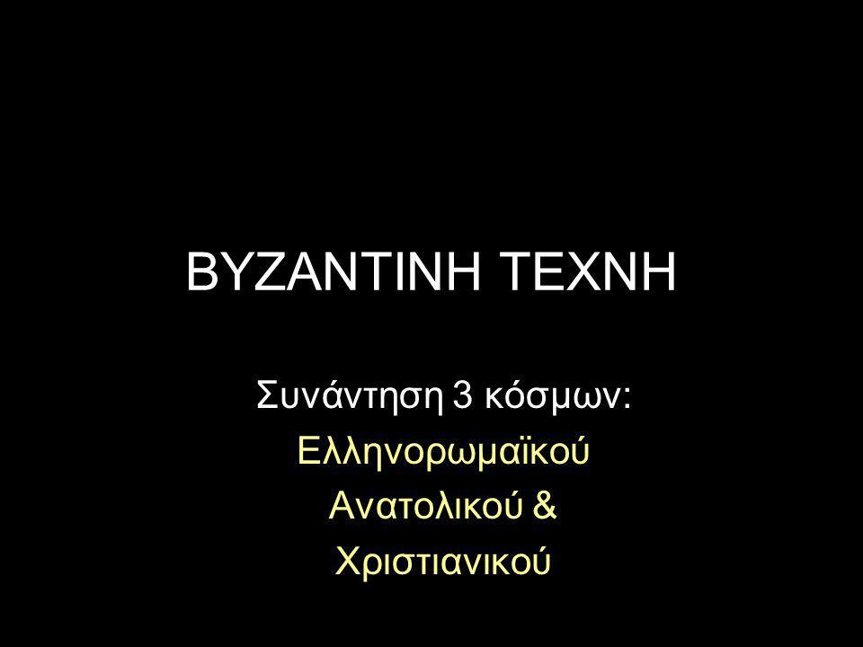 ΒΥΖΑΝΤΙΝΗ ΤΕΧΝΗ Συνάντηση 3 κόσμων: Ελληνορωμαϊκού Ανατολικού & Χριστιανικού
