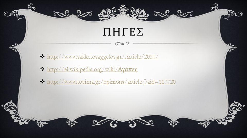 ΠΗΓΕΣ  http://www.sakketosaggelos.gr/Article/2050/ http://www.sakketosaggelos.gr/Article/2050/  http://el.wikipedia.org/wiki/ Αγάπες http://el.wikipedia.org/wiki/ Αγάπες  http://www.tovima.gr/opinions/article/?aid=117720 http://www.tovima.gr/opinions/article/?aid=117720